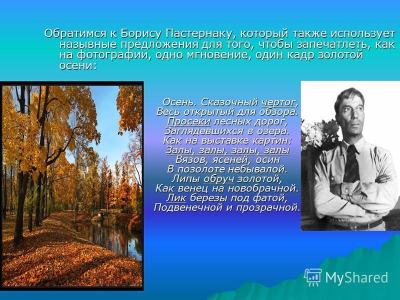Обратимся к Борису Пастернаку, который также использует назывные предложения для того, чтобы запечатлеть, как на фотографии, одно мгновение, один кадр золотой осени: Осень. Сказочный чертог, Весь открытый для обзора. Просеки лесных дорог, Заглядевших