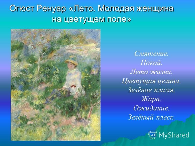 Огюст Ренуар «Лето. Молодая женщина на цветущем поле» Смятение. Покой. Лето жизни. Цветущая целина. Зелёное пламя. Жара. Ожидание. Зелёный плеск.