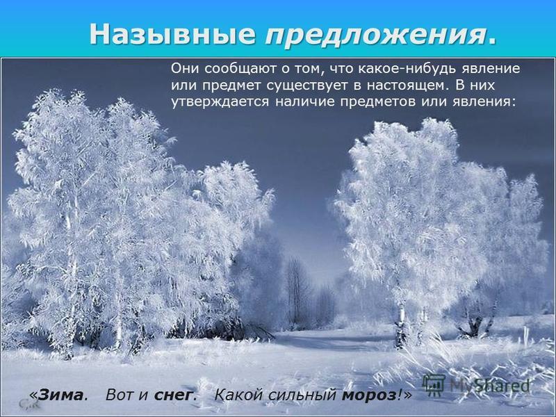 Назывныепредложения. Назывные предложения. «Зима. Вот и снег. Какой сильный мороз!» Они сообщают о том, что какое-нибудь явление или предмет существует в настоящем. В них утверждается наличие предметов или явления:
