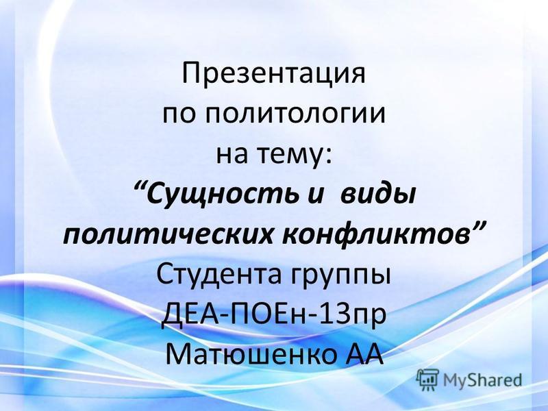 Презентация по политологии на тему:Сущность и виды политических конфликтов Студента группы ДЕА-ПОЕн-13 пр Матюшенко АА