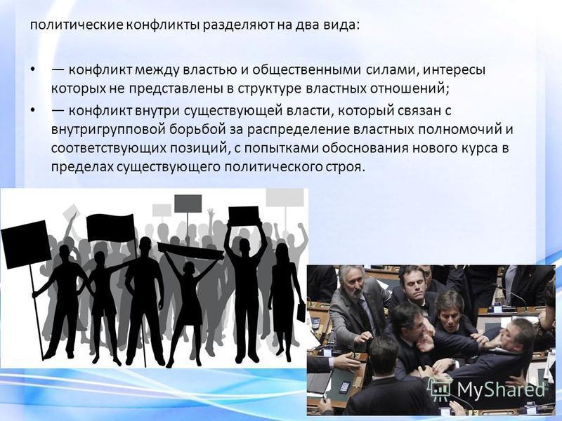 политические конфликты разделяют на два вида: конфликт между властью и общественными силами, интересы которых не представлены в структуре властных отношений; конфликт внутри существующей власти, который связан с внутригрупповой борьбой за распределен