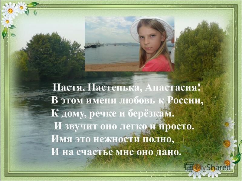 Настя, Настенька, Анастасия! В этом имени любовь к России, К дому, речке и берёзкам. И звучит оно легко и просто. Имя это нежности полно, И на счастье мне оно дано.
