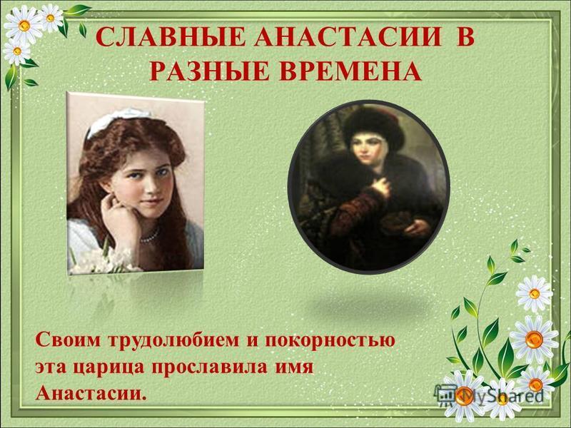 СЛАВНЫЕ АНАСТАСИИ В РАЗНЫЕ ВРЕМЕНА Своим трудолюбием и покорностью эта царица прославила имя Анастасии.
