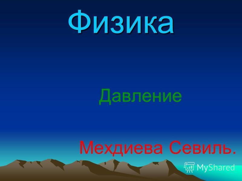 Физика Давление Мехдиева Севиль.