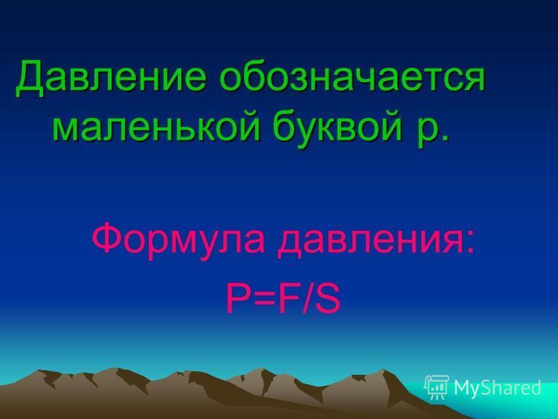Давление обозначается маленькой буквой р. Формула давления: P=F/S