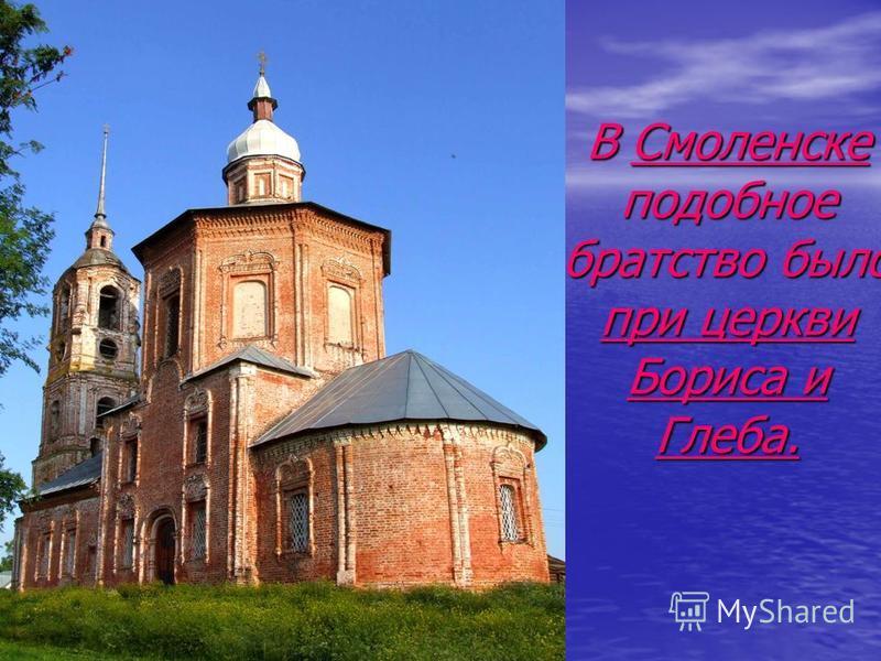 В Смоленске подобное братство было при церкви Бориса и Глеба.
