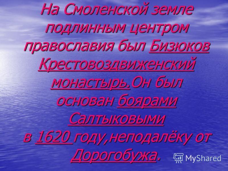 На Смоленской земле подлинным центром православия был Бизюков Крестовоздвиженский монастырь.Он был основан боярами Салтыковыми в 1620 году,неподалёку от Дорогобужа.