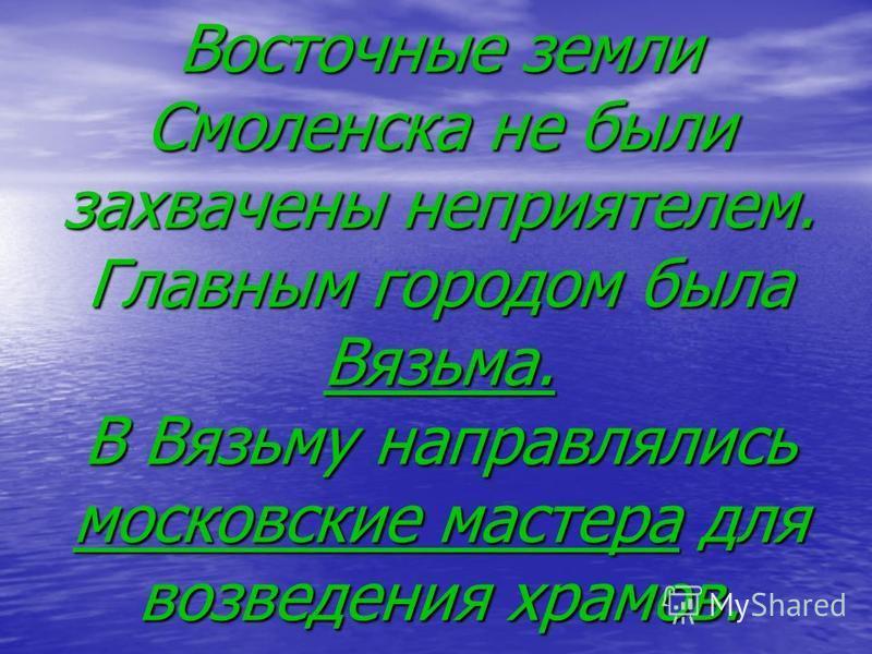 Восточные земли Смоленска не были захвачены неприятелем. Главным городом была Вязьма. В Вязьму направлялись московские мастера для возведения храмов.