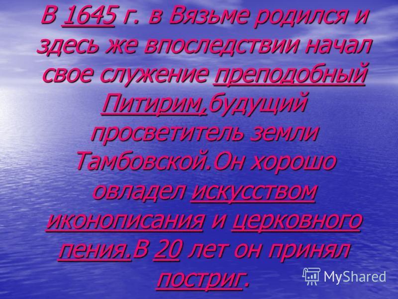 В 1645 г. в Вязьме родился и здесь же впоследствии начал свое служение преподобный Питирим,будущий просветитель земли Тамбовской.Он хорошо овладел искусством иконописания и церковного пения.В 20 лет он принял постриг.