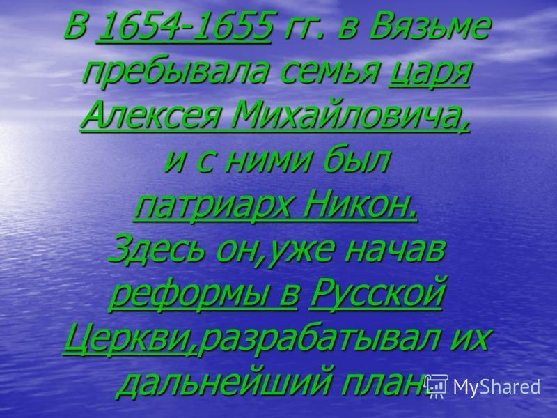 В 1654-1655 гг. в Вязьме пребывала семья царя Алексея Михайловича, и с ними был патриарх Никон. Здесь он,уже начав реформы в Русской Церкви,разрабатывал их дальнейший план.