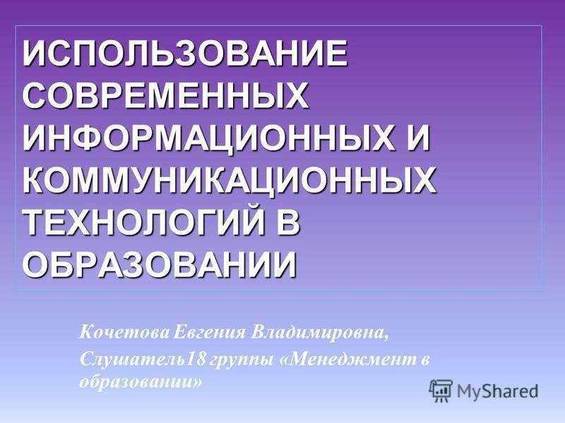 ИСПОЛЬЗОВАНИЕ СОВРЕМЕННЫХ ИНФОРМАЦИОННЫХ И КОММУНИКАЦИОННЫХ ТЕХНОЛОГИЙ В ОБРАЗОВАНИИ Кочетова Евгения Владимировна, Слушатель 18 группы «Менеджмент в образовании»