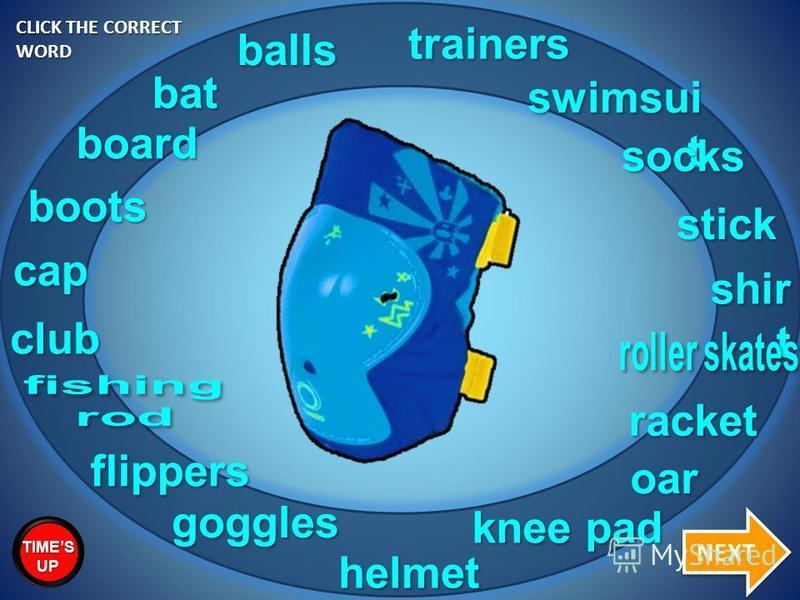 helmet bat racket goggles trainers swimsui t balls cap shir t socks stick board flippers oar boots club knee pad CLICK THE CORRECT WORD NEXT TIMES UP