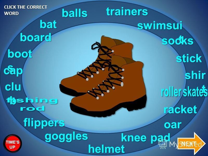 clu b bat racket goggles trainers swimsui t balls cap shir t socks stick board flippers oar boots knee pad helmet CLICK THE CORRECT WORD NEXT TIMES UP
