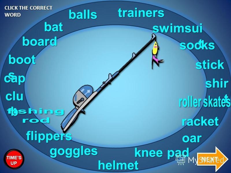 boot s bat racket goggles trainers swimsui t balls cap shir t socks stick board flippers oar clu b knee pad helmet CLICK THE CORRECT WORD NEXT TIMES UP