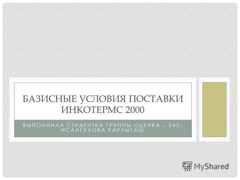 ВЫПОЛНИЛА СТУДЕНТКА ГРУППЫ ОЦЕНКА – 242: ИСАНГУЛОВА КАРЛЫГАШ БАЗИСНЫЕ УСЛОВИЯ ПОСТАВКИ ИНКОТЕРМС 2000