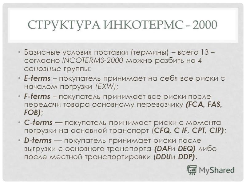 СТРУКТУРА ИНКОТЕРМС - 2000 Базисные условия поставки (термины) – всего 13 – согласно INCOTERMS-2000 можно разбить на 4 основные группы: E-terms – покупатель принимает на себя все риски с началом погрузки (EXW); F-terms – покупатель принимает все риск