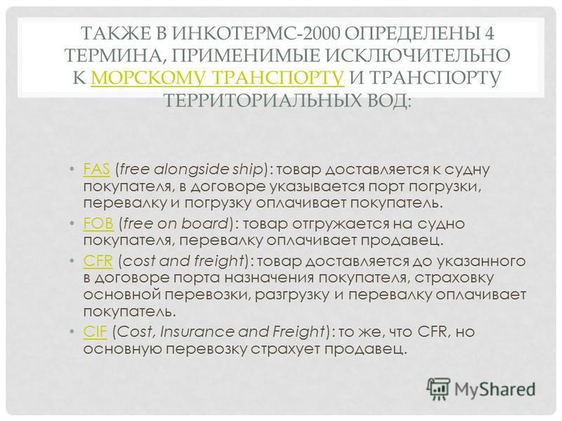 ТАКЖЕ В ИНКОТЕРМС-2000 ОПРЕДЕЛЕНЫ 4 ТЕРМИНА, ПРИМЕНИМЫЕ ИСКЛЮЧИТЕЛЬНО К МОРСКОМУ ТРАНСПОРТУ И ТРАНСПОРТУ ТЕРРИТОРИАЛЬНЫХ ВОД:МОРСКОМУ ТРАНСПОРТУ FAS (free alongside ship): товар доставляется к судну покупателя, в договоре указывается порт погрузки, п