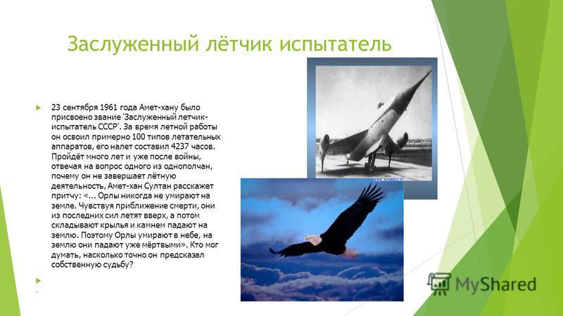 Заслуженный лётчик испытатель 23 сентября 1961 года Амет-хану было присвоено звание 'Заслуженный летчик- испытатель СССР'. За время летной работы он освоил примерно 100 типов летательных аппаратов, его налет составил 4237 часов. Пройдёт много лет и у