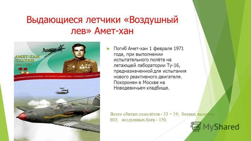 Выдающиеся летчики «Воздушный лев» Амет-хан Погиб Амет-хан 1 февраля 1971 года, при выполнении испытательного полёта на летающей лаборатории Ту-16, предназначенной для испытания нового реактивного двигателя. Похоронен в Москве на Новодевичьем кладбищ