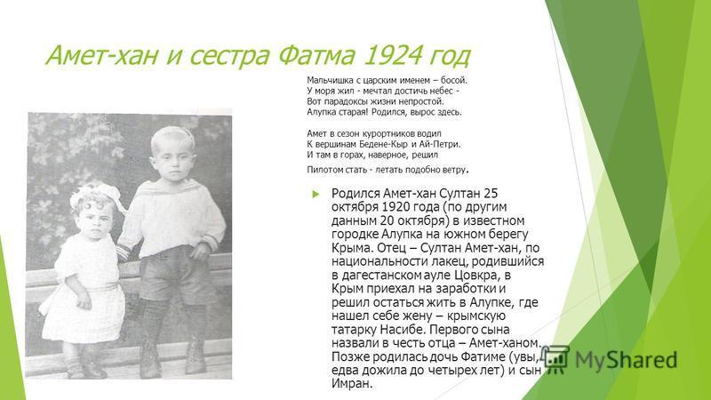 Амет-хан и сестра Фатма 1924 год Родился Амет-хан Султан 25 октября 1920 года (по другим данным 20 октября) в известном городке Алупка на южном берегу Крыма. Отец – Султан Амет-хан, по национальности лакец, родившийся в дагестанском ауле Цовкра, в Кр