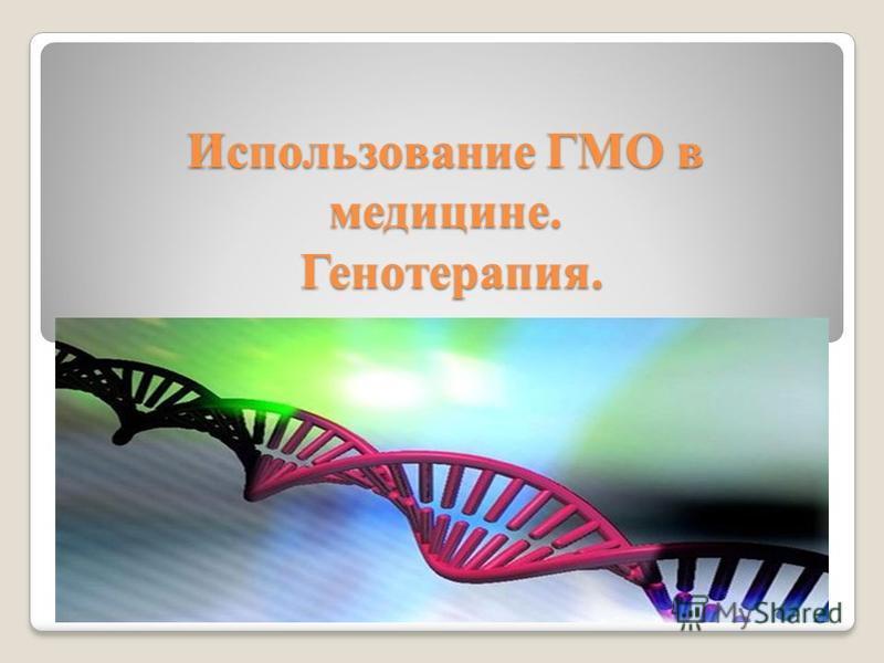 Использование ГМО в медицине. Генотерапия.