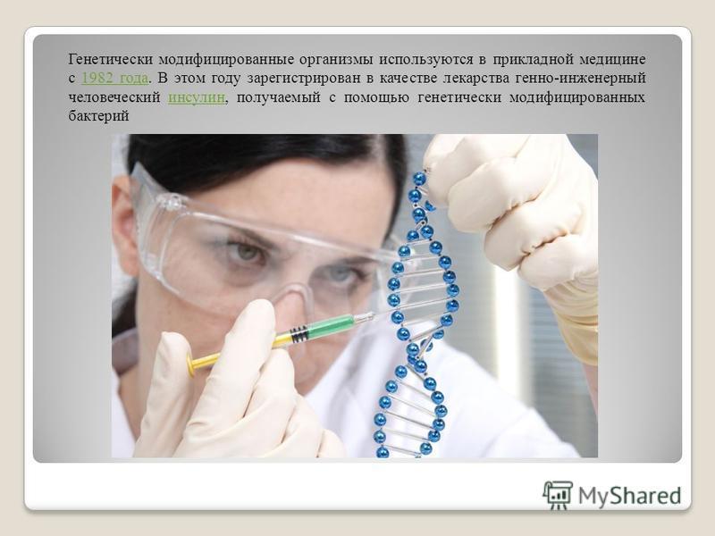Генетически модификациированные органызмы используются в прикладной медицине с 1982 года. В этом году зарегистрирован в качестве лекарства генно-инженерный человеческий инсулин, получаемый с помощью генетически модификациированных бактерий 1982 года