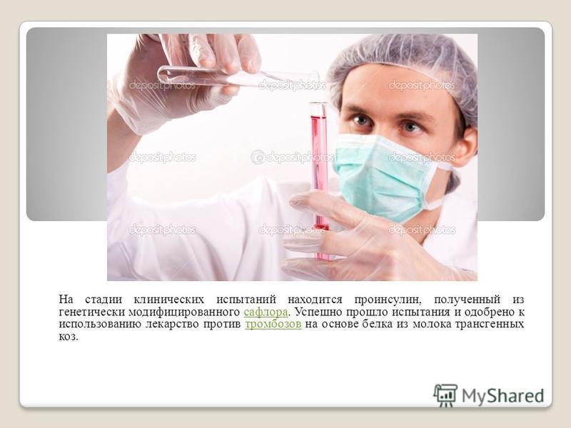 На стадии клинических испытаний находится проинсулин, полученный из генетически модификациированного сафлора. Успешно прошло испытания и одобрено к использованию лекарство против тромбозов на основе белка из молока трансгенных коз.сафлоратромбозов