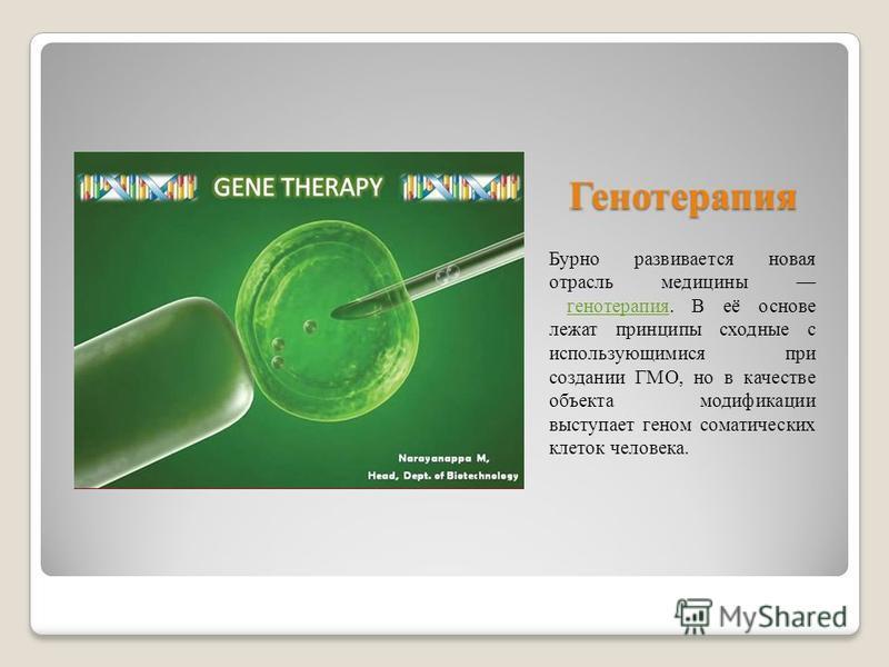 Генотерапия Бурно развивается новая отрасль медицины гипнотерапия. В её основе лежат принципы сходные с использующимися при создании ГМО, но в качестве объекта модификации выступает геном соматических клеток человека.гипнотерапия