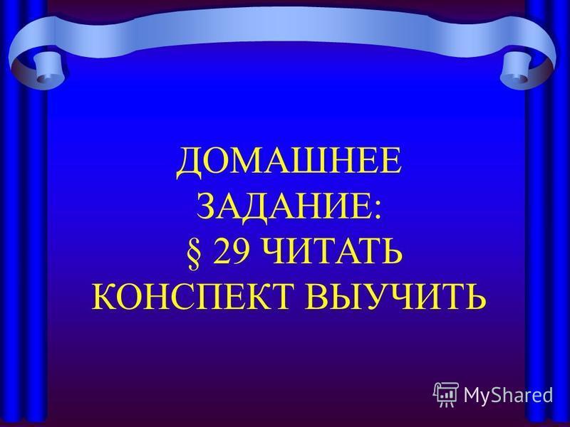 ДОМАШНЕЕ ЗАДАНИЕ: § 29 ЧИТАТЬ КОНСПЕКТ ВЫУЧИТЬ