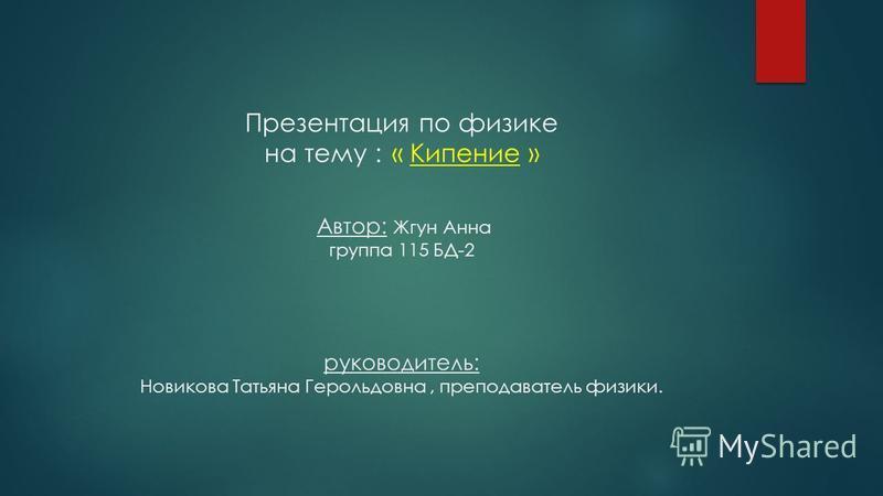 Презентация по физике на тему : « Кипение » Автор: Жгун Анна группа 115 БД-2 руководитель: Новикова Татьяна Герольдовна, преподаватель физики.