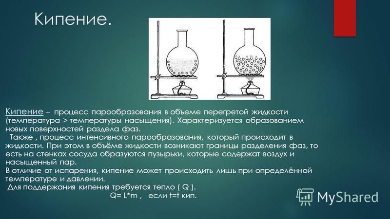 Кипение. Кипение – процесс парообразования в объеме перегретой жидкости (температура > температуры насыщения). Характеризуется образованием новых поверхностей раздела фаз. Также, процесс интенсивного парообразования, который происходит в жидкости. Пр