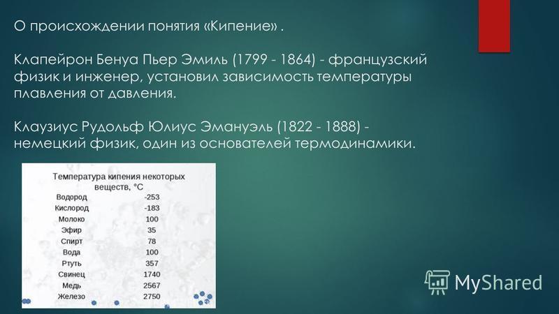 О происхождении понятия «Кипение». Клапейрон Бенуа Пьер Эмиль (1799 - 1864) - французский физик и инженер, установил зависимость температуры плавления от давления. Клаузиус Рудольф Юлиус Эмануэль (1822 - 1888) - немецкий физик, один из основателей те
