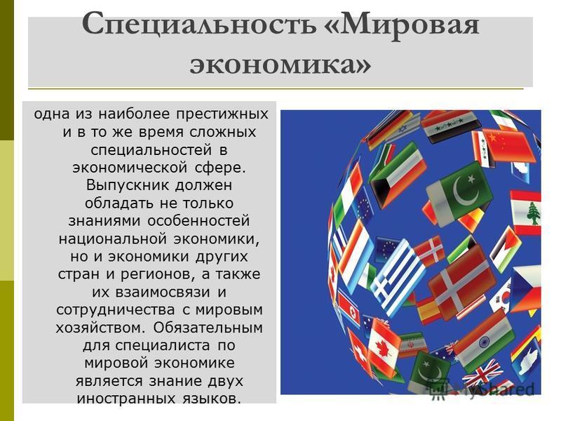Специальность «Мировая экономика» одна из наиболее престижных и в то же время сложных специальностей в экономической сфере. Выпускник должен обладать не только знаниями особенностей национальной экономики, но и экономики других стран и регионов, а та