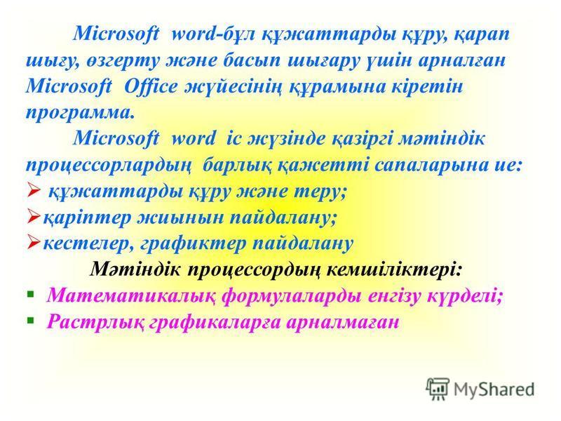 Microsoft word-бұл құжаттарды құру, қарап шығу, өзгерту және басып шығару үшін арналған Microsoft Office жүйесінің құрамына кіретін программа. Microsoft word іс жүзінде қазіргі мәтіндік процессорлардың барлық қажетті сапаларына ие: құжаттарды құру жә