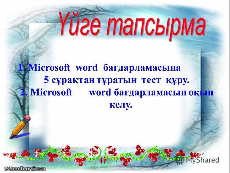 1. Microsoft word бағдарламасына 5 сұрақтан тұратын тест құру. 2. Microsoftword бағдарламасын оқып келу.