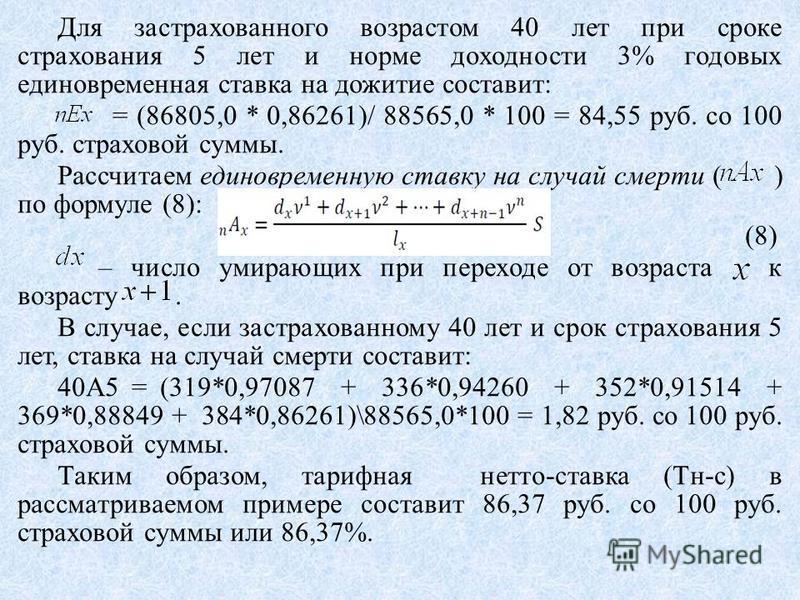 Для застрахованного возрастом 40 лет при сроке страхования 5 лет и норме доходности 3% годовых единовременная ставка на дожитие составит: = (86805,0 * 0,86261)/ 88565,0 * 100 = 84,55 руб. со 100 руб. страховой суммы. Рассчитаем единовременную ставку