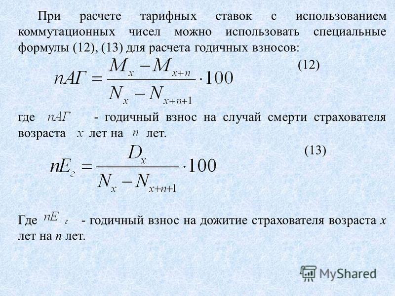 При расчете тарифных ставок с использованием коммутационных чисел можно использовать специальные формулы (12), (13) для расчета годичных взносов: (12) где - годичный взнос на случай смерти страхователя возраста лет на лет. (13) Где - годичный взнос н