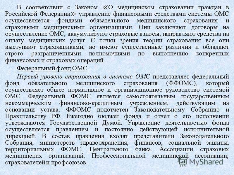 В соответствии с Законом О медицинском страховании граждан в Российской Федерации управление финансовыми средствами системы ОМС осуществляется фондами обязательного медицинского страхования и страховыми медицинскими организациями. Они заключают догов