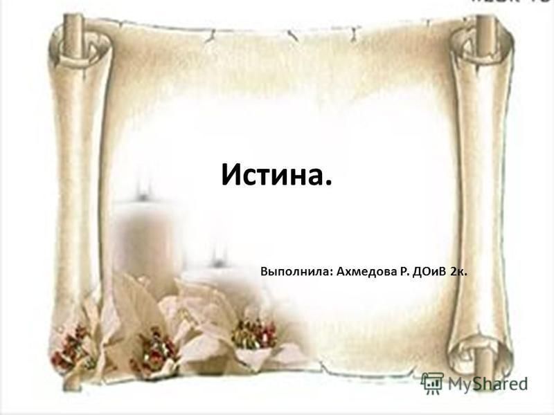 Истина. Выполнила: Ахмедова Р. ДОиВ 2 к.