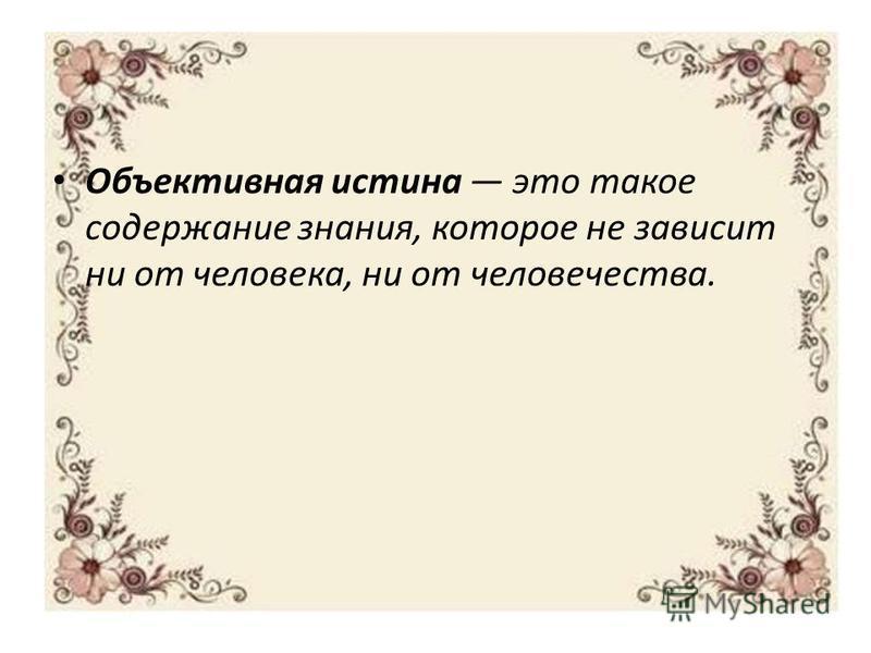 Объективная истина это такое содержание знания, которое не зависит ни от человека, ни от человечества.