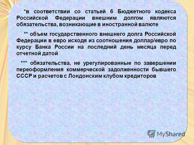 *в соответствии со статьей 6 Бюджетного кодекса Российской Федерации внешним долгом являются обязательства, возникающие в иностранной валюте ** объем государственного внешнего долга Российской Федерации в евро исходя из соотношения доллар/евро по кур