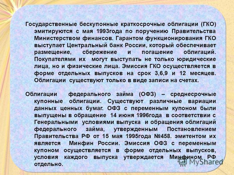 Государственные бескупонные краткосрочные облигации (ГКО) эмитируются с мая 1993 года по поручению Правительства Министерством финансов. Гарантом функционирования ГКО выступает Центральный банк России, который обеспечивает размещение, сбережение и по