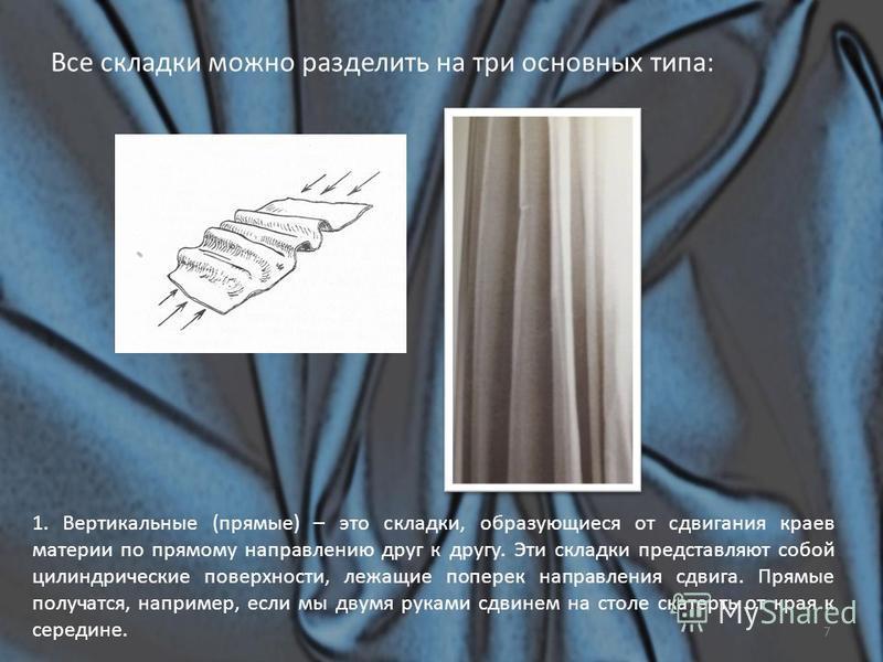 Все складки можно разделить на три основных типа: 1. Вертикальные (прямые) – это складки, образующиеся от сдвигания краев материи по прямому направлению друг к другу. Эти складки представляют собой цилиндрические поверхности, лежащие поперек направле
