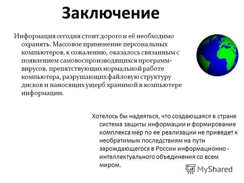 Заключение Хотелось бы надеяться, что создающаяся в стране система защиты информации и формирование комплекса мер по ее реализации не приведет к необратимым последствиям на пути зарождающегося в России информационно - интеллектуального объединения со