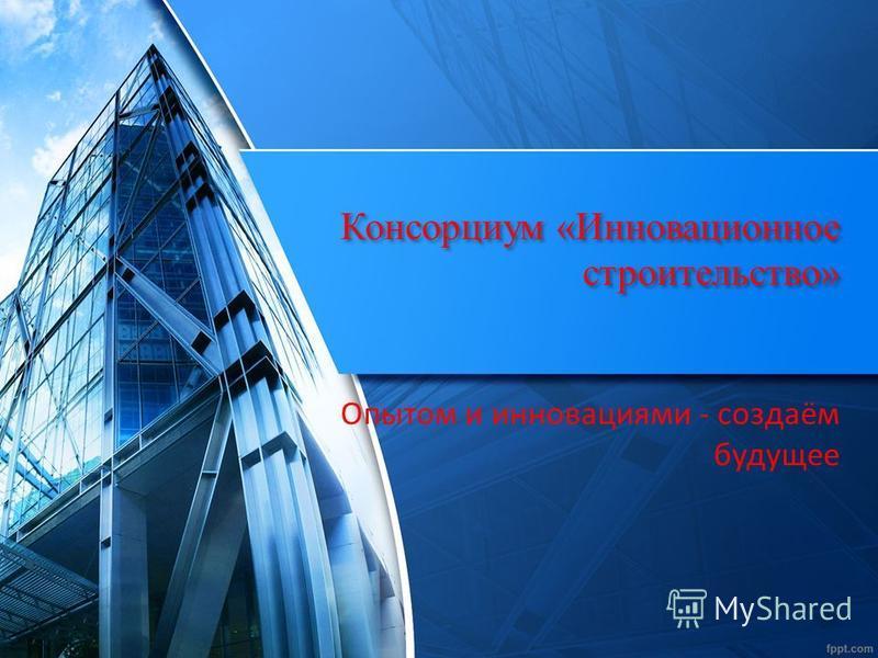 Консорциум «Инновационное строительство» Опытом и инновациями - создаём будущее