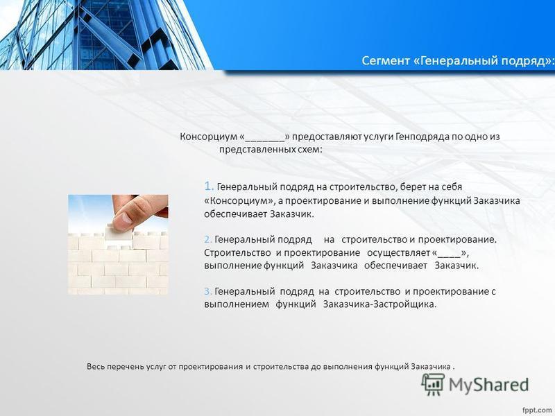 Сегмент «Генеральный подряд»: Консорциум «_______» предоставляют услуги Генподряда по одно из представленных схем: Весь перечень услуг от проектирования и строительства до выполнения функций Заказчика. 1. Генеральный подряд на строительство, берет на
