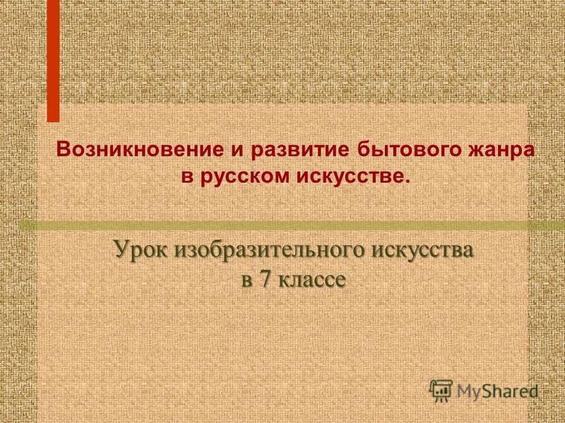 Урок изобразительного искусства в 7 классе Возникновение и развитие бытового жанра в русском искусстве.
