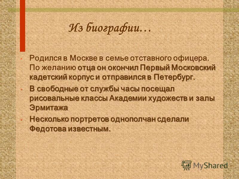 Из биографии… отца он окончил Первый Московский кадетский корпус и отправился в Петербург. Родился в Москве в семье отставного офицера. По желанию отца он окончил Первый Московский кадетский корпус и отправился в Петербург. В свободные от службы часы