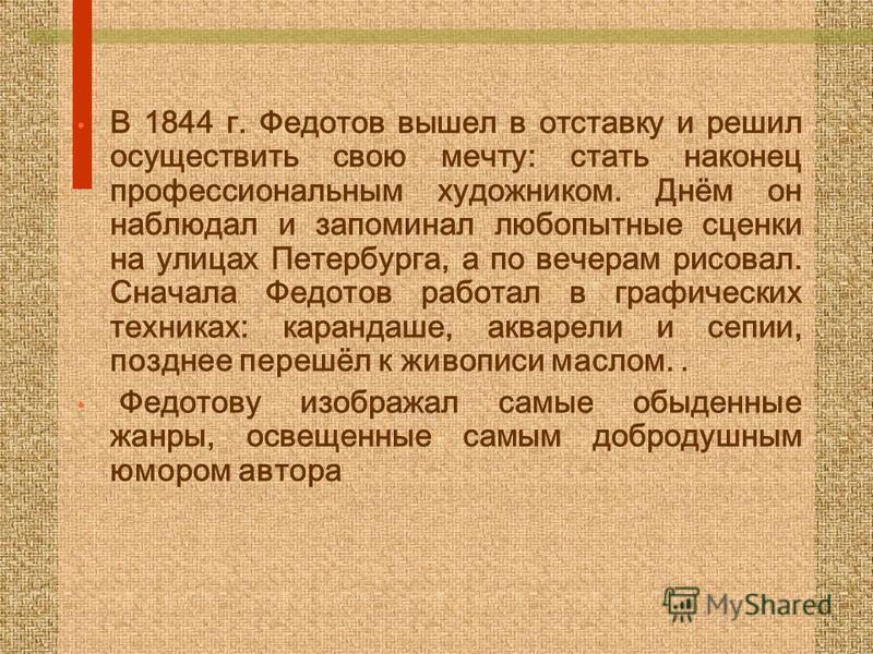 В 1844 г. Федотов вышел в отставку и решил осуществить свою мечту: стать наконец профессиональным художником. Днём он наблюдал и запоминал любопытные сценки на улицах Петербурга, а по вечерам рисовал. Сначала Федотов работал в графических техниках: к