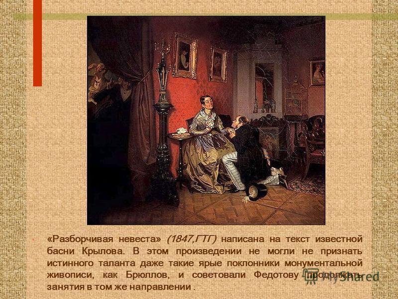 «Разборчивая невеста» (1847,ГТГ) написана на текст известной басни Крылова. В этом произведении не могли не признать истинного таланта даже такие ярые поклонники монументальной живописи, как Брюллов, и советовали Федотову продолжать занятия в том же